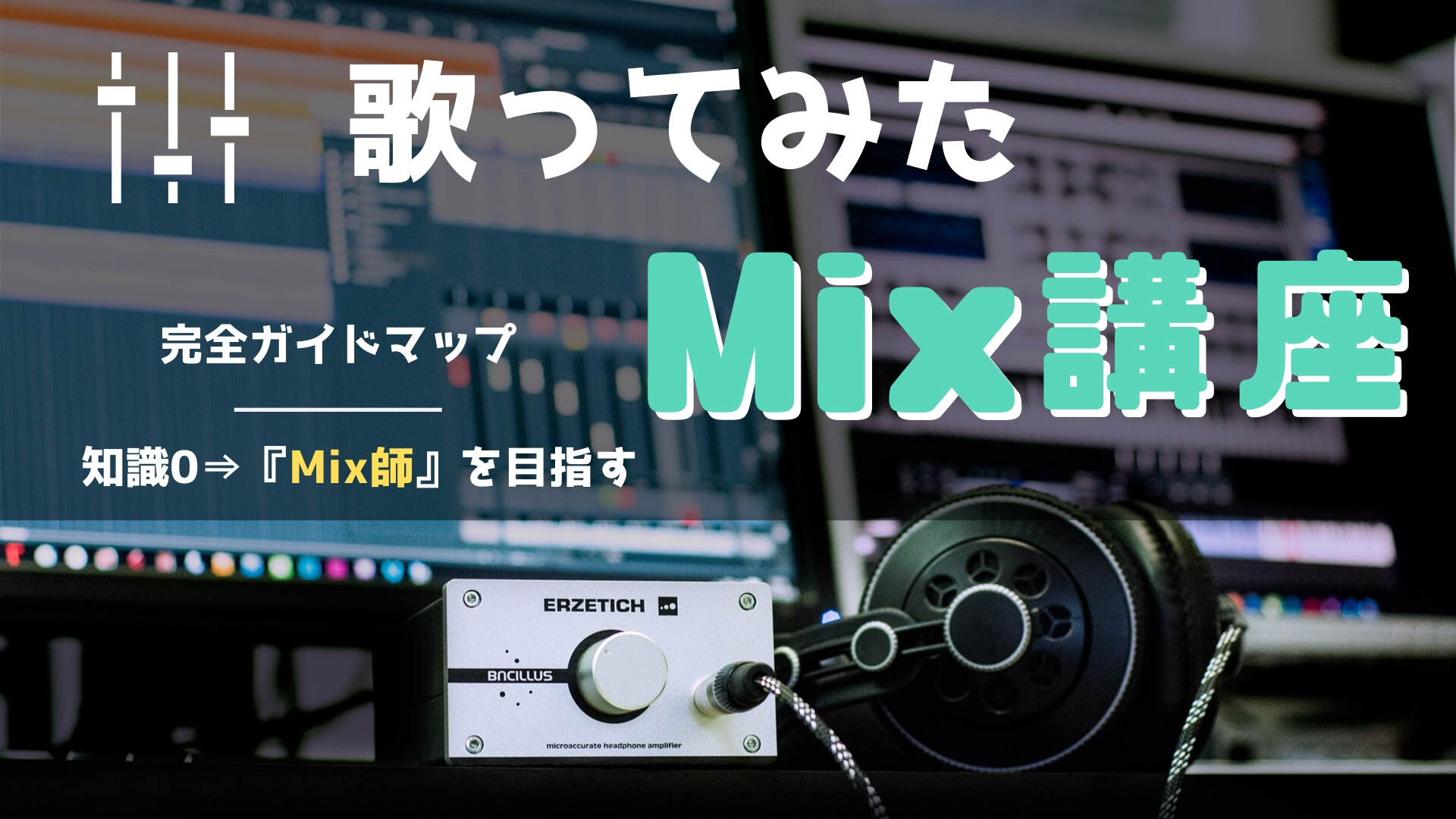 歌ってみたのMix講座 完全ガイドマップ|知識ゼロ→『Mix師』を目指す方法